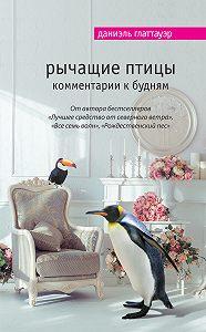 Даниэль Глаттауэр -Рычащие птицы. Комментарии к будням