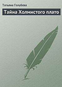 Татьяна Голубева -Тайна Холмистого плато