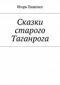 Игорь Пащенко -Сказки старого Таганрога