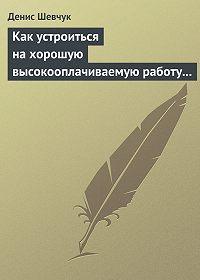 Денис Шевчук -Как устроиться на хорошую высокооплачиваемую работу и построить успешную карьеру