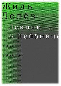 Жиль Делёз -Лекции о Лейбнице. 1980, 1986/87
