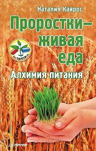 Наталия Кайрос - Проростки – живая еда. Алхимия питания