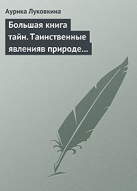 Аурика Луковкина -Большая книга тайн. Таинственные явления в природе и истории