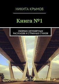 Никита Крымов -Книга№1. Сборник непонятных рассказов истранных стихов