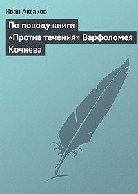 Иван Аксаков - По поводу книги «Против течения» Варфоломея Кочнева