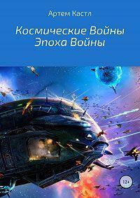 Артем Кастл -Космические Войны: Эпоха Войны