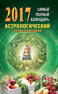 Татьяна Борщ -Самый полный календарь на 2017 год. Астрологический + лунный посевной