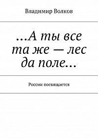 Владимир Волков -…Аты все таже– лес да поле… России посвящается