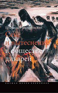 Бронислав Малиновский - Секс и вытеснение в обществе дикарей