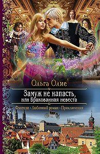 Ольга Олие -Замуж не напасть, или Бракованная невеста