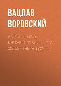 Вацлав Воровский -Из записной книжки публициста (22 сентября 1909 г.)