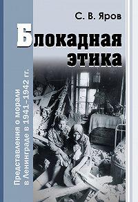 Сергей Викторович Яров -Блокадная этика. Представления о морали в Ленинграде в 1941–1942 гг.