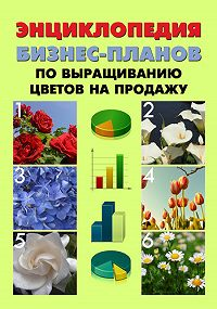 Павел Шешко -Энциклопедия бизнес-планов по выращиванию цветов на продажу