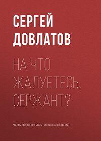 Сергей Довлатов -На что жалуетесь, сержант?