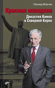Леонид Млечин -Красная монархия. Династия Кимов в Северной Корее