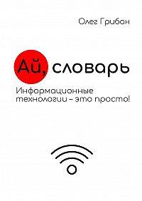 Олег Грибан -Ай, словарь. Информационные технологии– это просто!