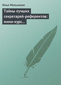 Илья Мельников -Тайны лучших секретарей-референтов: мини-курс делопроизводства для отличной работы