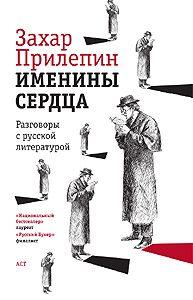 Захар Прилепин - Именины сердца. Разговоры с русской литературой