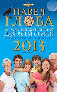 Павел Глоба -Астрологический прогноз для всей семьи на 2013 год. Специальные советы для мужчин, женщин и детей