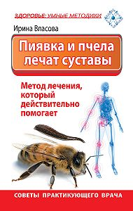 Ирина Возгеновна Власова -Пиявка и пчела лечат суставы. Метод лечения, который действительно помогает. Советы практикующего врача