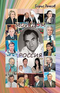 Борис Рачков - Мой дом Россия. И жизнь, и драмы, и любовь (сборник)