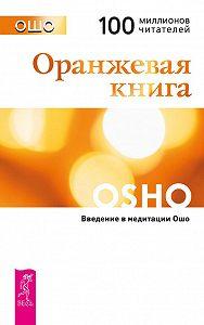 Бхагаван Раджниш (Ошо) -Оранжевая книга. Введение в медитации Ошо
