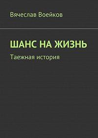 Вячеслав Воейков -Шанс на жизнь. Таежная история