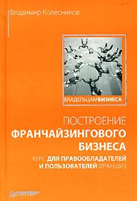Владимир Колесников -Построение франчайзингового бизнеса. Курс для правообладателей и пользователей франшиз