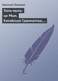 Николай Полевой -Хань-вынь-ци Мын. Китайская Грамматика, сочиненная монахом Иакинфом