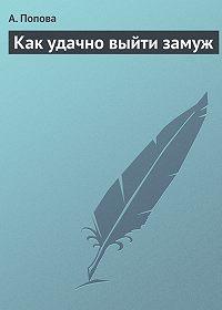 А. Попова - Как удачно выйти замуж