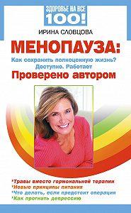 Ирина Словцова -Менопауза. Как сохранить полноценную жизнь? Доступно. Работает. Проверено автором