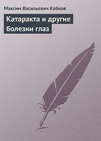 Максим Васильевич Кабков - Катаракта и другие болезни глаз