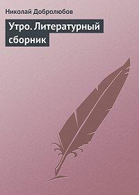 Николай Добролюбов -Утро. Литературный сборник