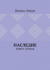 Полина Элиум -Наследие. Книга первая