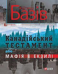 Василь Базів -Канадійський тестамент, або Мафія в екзилі