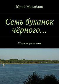 Юрий Михайлов -Семь буханок чёрного… Сборник рассказов