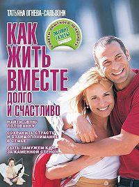 Татьяна Огнева-Сальвони -Как жить вместе долго и счастливо