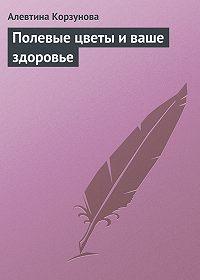 Алевтина Корзунова -Полевые цветы и ваше здоровье