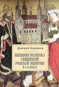 Дмитрий Александрович Боровков -Внешняя политика Священной Римской империи в X–XI веках