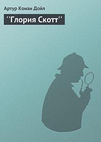 Артур Конан Дойл - ''Глория Скотт''