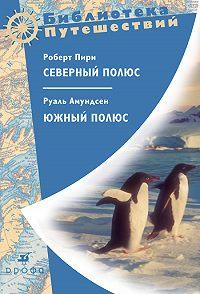Роберт Пири -Северный полюс. Южный полюс
