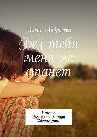 Алёна Андросова -Без тебя меня не станет. 1часть. Без пяти минут двенадцать