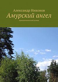 Александр Никонов - Амурский ангел. приключенческий роман