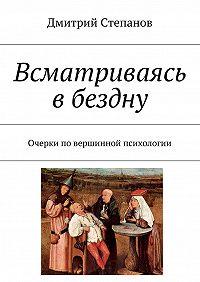 Дмитрий Степанов -Всматриваясь вбездну. Очерки повершинной психологии