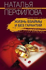 Наталья Перфилова -Жизнь взаймы и без гарантий