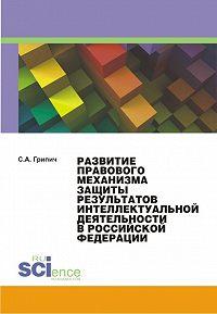 Сергей Грипич -Развитие правового механизма защиты результатов интеллектуальной деятельности в Российской Федерации