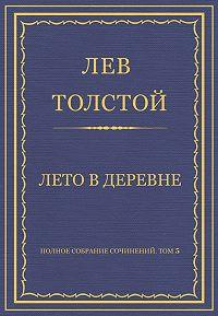 Лев Толстой - Полное собрание сочинений. Том 5. Произведения 1856–1859 гг. Лето в деревне