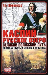 Александр Широкорад - Каспий – русское озеро. Великий волжский путь. Большая нефть и большая политика