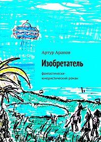 Артур Арапов -Изобретатель