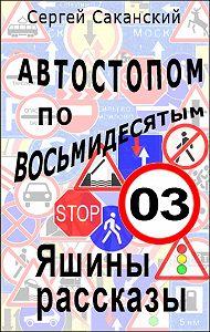Сергей Саканский -Автостопом по восьмидесятым. Яшины рассказы 03